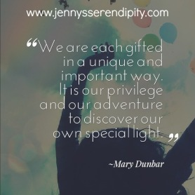 We are each gifted in a unique and important way. It is our privilege and our adventure to discover our own special light. ~Mary Dunbar